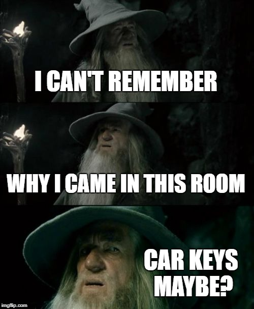 Confused Senior Moment | I CAN'T REMEMBER WHY I CAME IN THIS ROOM CAR KEYS MAYBE? | image tagged in memes,confused gandalf | made w/ Imgflip meme maker