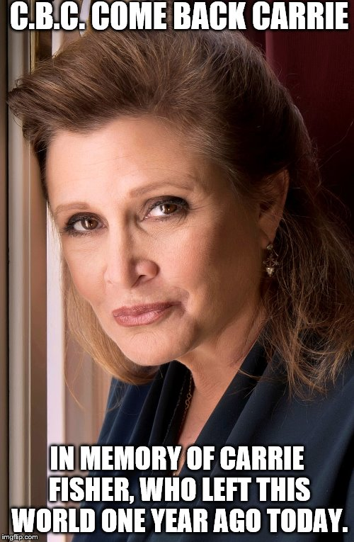 C.B.C. COME BACK CARRIE; IN MEMORY OF CARRIE FISHER, WHO LEFT THIS WORLD ONE YEAR AGO TODAY. | image tagged in carrie fisher | made w/ Imgflip meme maker