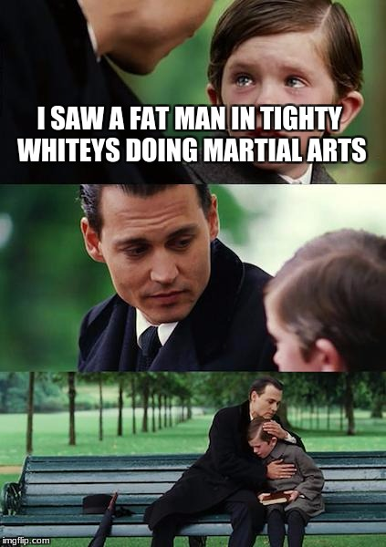 Finding Neverland Meme | I SAW A FAT MAN IN TIGHTY WHITEYS DOING MARTIAL ARTS | image tagged in memes,finding neverland | made w/ Imgflip meme maker