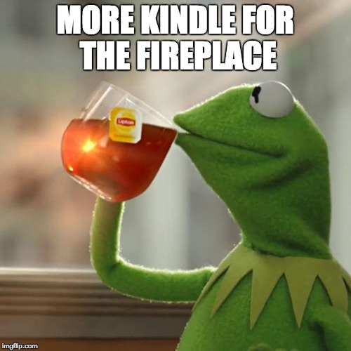 But Thats None Of My Business Meme | MORE KINDLE FOR THE FIREPLACE | image tagged in memes,but thats none of my business,kermit the frog | made w/ Imgflip meme maker
