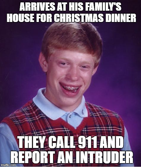 Bad Luck Brian Meme | ARRIVES AT HIS FAMILY'S HOUSE FOR CHRISTMAS DINNER THEY CALL 911 AND REPORT AN INTRUDER | image tagged in memes,bad luck brian | made w/ Imgflip meme maker