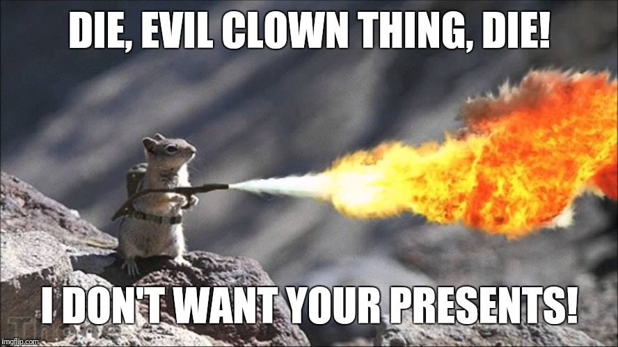 Die, evil clown thing | DIE, EVIL CLOWN THING, DIE! I DON'T WANT YOUR PRESENTS! | image tagged in flamethrower squirrel,evil,clown,thing,presents,don't | made w/ Imgflip meme maker