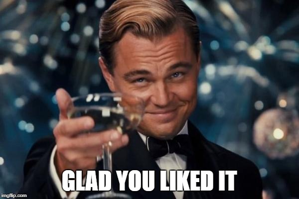Leonardo Dicaprio Cheers Meme | GLAD YOU LIKED IT | image tagged in memes,leonardo dicaprio cheers | made w/ Imgflip meme maker
