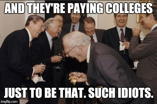 Laughing Men In Suits Meme | AND THEY'RE PAYING COLLEGES JUST TO BE THAT. SUCH IDIOTS. | image tagged in memes,laughing men in suits | made w/ Imgflip meme maker