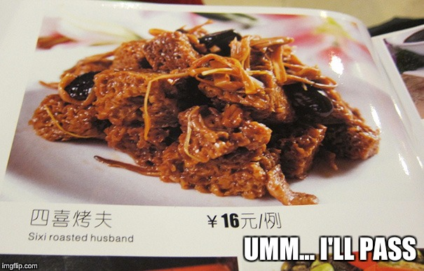 So, what does the Sixi Roasted Husband taste like? Is it attractive?  | UMM... I'LL PASS | image tagged in memes,cannibalism,funny font errors,chinese food,funny,fail | made w/ Imgflip meme maker