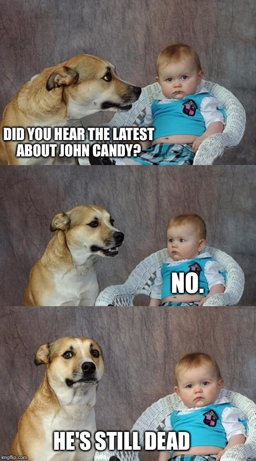 Dad Joke Dog Meme | DID YOU HEAR THE LATEST ABOUT JOHN CANDY? NO. HE'S STILL DEAD | image tagged in memes,dad joke dog | made w/ Imgflip meme maker