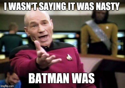 Picard Wtf Meme | I WASN'T SAYING IT WAS NASTY BATMAN WAS | image tagged in memes,picard wtf | made w/ Imgflip meme maker