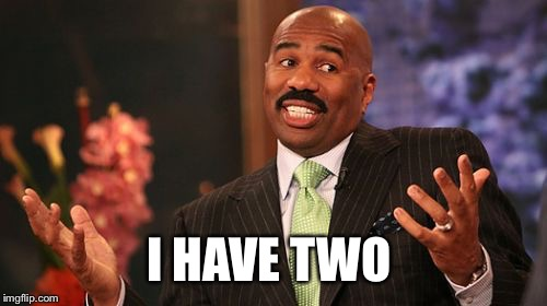 Steve Harvey Meme | I HAVE TWO | image tagged in memes,steve harvey | made w/ Imgflip meme maker