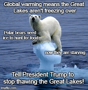 Warm bears | Global warming means the Great Lakes aren't freezing over Polar bears need ice to hunt for food now they are starving Tell President Trump t | image tagged in global warming polar bear | made w/ Imgflip meme maker
