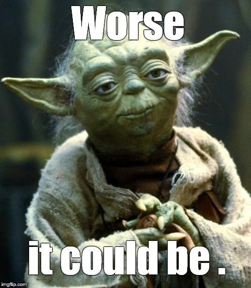 Star Wars Yoda Meme | Worse it could be . | image tagged in memes,star wars yoda | made w/ Imgflip meme maker