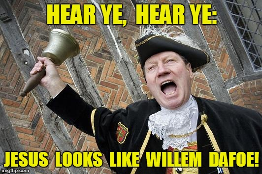 HEAR YE,  HEAR YE: JESUS  LOOKS  LIKE  WILLEM  DAFOE! | made w/ Imgflip meme maker