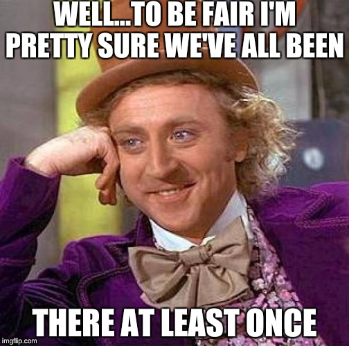 Creepy Condescending Wonka Meme | WELL...TO BE FAIR I'M PRETTY SURE WE'VE ALL BEEN THERE AT LEAST ONCE | image tagged in memes,creepy condescending wonka | made w/ Imgflip meme maker