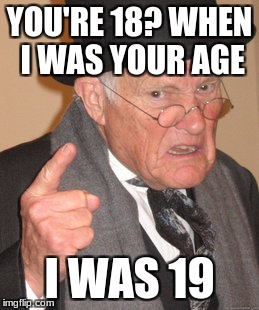 Back In My Day Meme | YOU'RE 18? WHEN I WAS YOUR AGE I WAS 19 | image tagged in memes,back in my day | made w/ Imgflip meme maker