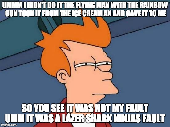 Futurama Fry Meme | UMMM I DIDN'T DO IT THE FLYING MAN WITH THE RAINBOW GUN TOOK IT FROM THE ICE CREAM AN AND GAVE IT TO ME SO YOU SEE IT WAS NOT MY FAULT UMM I | image tagged in memes,futurama fry | made w/ Imgflip meme maker