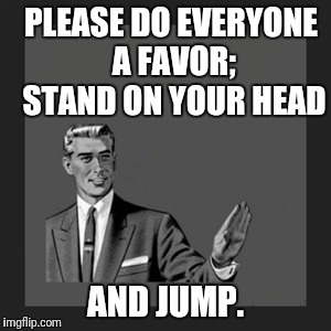 Kill Yourself Guy Meme | PLEASE DO EVERYONE A FAVOR; STAND ON YOUR HEAD AND JUMP. | image tagged in memes,kill yourself guy | made w/ Imgflip meme maker