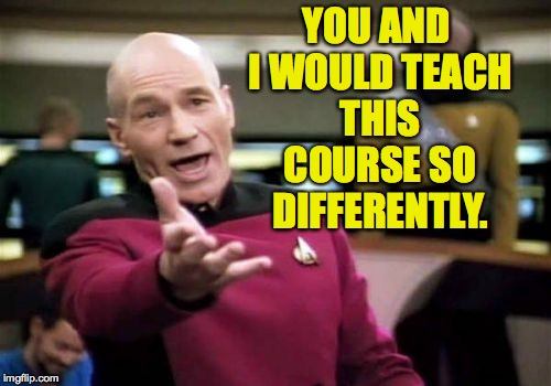 Picard Wtf Meme | YOU AND I WOULD TEACH THIS COURSE SO DIFFERENTLY. | image tagged in memes,picard wtf | made w/ Imgflip meme maker