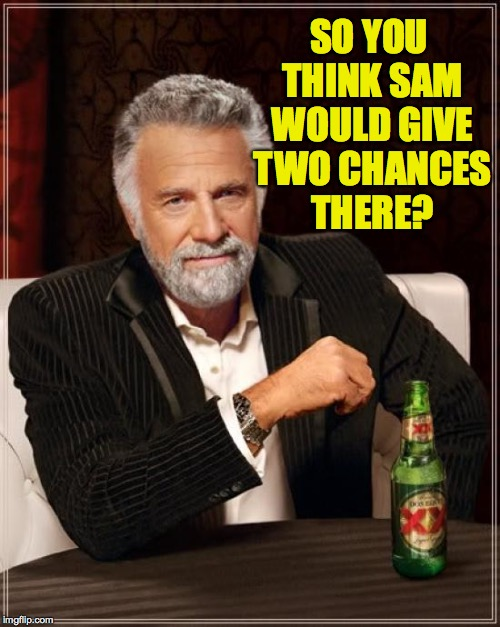 The Most Interesting Man In The World Meme | SO YOU THINK SAM WOULD GIVE TWO CHANCES THERE? | image tagged in memes,the most interesting man in the world | made w/ Imgflip meme maker