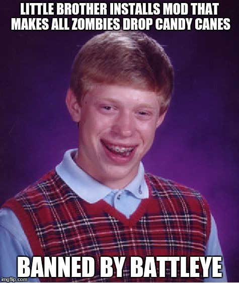 Battleye, very overprotective | LITTLE BROTHER INSTALLS MOD THAT MAKES ALL ZOMBIES DROP CANDY CANES BANNED BY BATTLEYE | image tagged in memes,bad luck brian,unturned,battleye | made w/ Imgflip meme maker