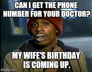 Y'all Got Any More Of That Meme | CAN I GET THE PHONE NUMBER FOR YOUR DOCTOR? MY WIFE'S BIRTHDAY IS COMING UP. | image tagged in memes,yall got any more of | made w/ Imgflip meme maker