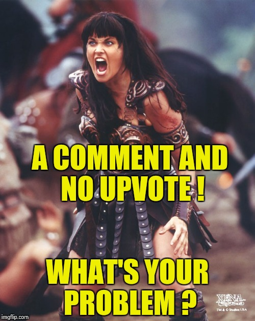 I'll upvote yours if you upvote mine | A COMMENT AND NO UPVOTE ! WHAT'S YOUR PROBLEM ? | image tagged in xena is pissed,upvote fairy,what do we want | made w/ Imgflip meme maker