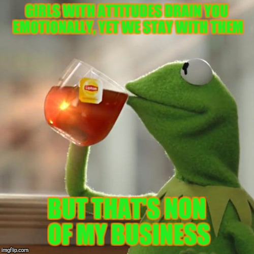 But Thats None Of My Business Meme | GIRLS WITH ATTITUDES DRAIN YOU EMOTIONALLY, YET WE STAY WITH THEM BUT THAT'S NON OF MY BUSINESS | image tagged in memes,but thats none of my business,kermit the frog | made w/ Imgflip meme maker