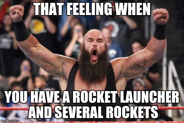 Don't you love that feeling? | THAT FEELING WHEN YOU HAVE A ROCKET LAUNCHER AND SEVERAL ROCKETS | image tagged in braun strowman,unturned | made w/ Imgflip meme maker