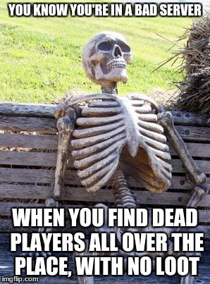 I don't think they ever got any loot. | YOU KNOW YOU'RE IN A BAD SERVER WHEN YOU FIND DEAD PLAYERS ALL OVER THE PLACE, WITH NO LOOT | image tagged in memes,unturned | made w/ Imgflip meme maker