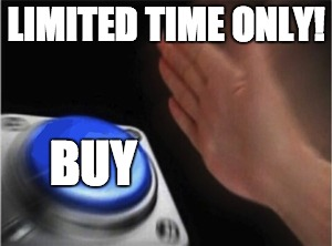 Blank Nut Button Meme | LIMITED TIME ONLY! BUY | image tagged in blank nut button | made w/ Imgflip meme maker