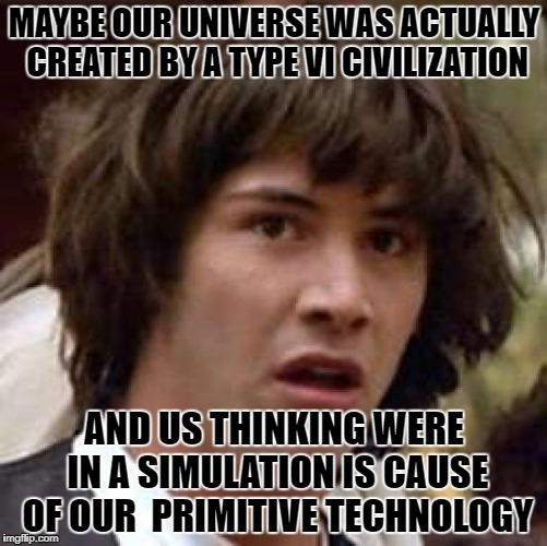 Conspiracy Keanu Meme | MAYBE OUR UNIVERSE WAS ACTUALLY CREATED BY A TYPE VI CIVILIZATION AND US THINKING WERE IN A SIMULATION IS CAUSE OF OUR  PRIMITIVE TECHNOLOGY | image tagged in memes,conspiracy keanu | made w/ Imgflip meme maker