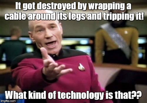Picard Wtf Meme | It got destroyed by wrapping a cable around its legs and tripping it! What kind of technology is that?? | image tagged in memes,picard wtf | made w/ Imgflip meme maker