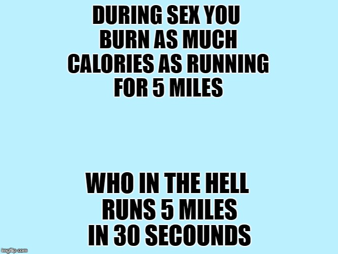 sex is exhausting  | DURING SEX YOU BURN AS MUCH CALORIES AS RUNNING FOR 5 MILES WHO IN THE HELL RUNS 5 MILES IN 30 SECOUNDS | image tagged in blank,blank blue background | made w/ Imgflip meme maker