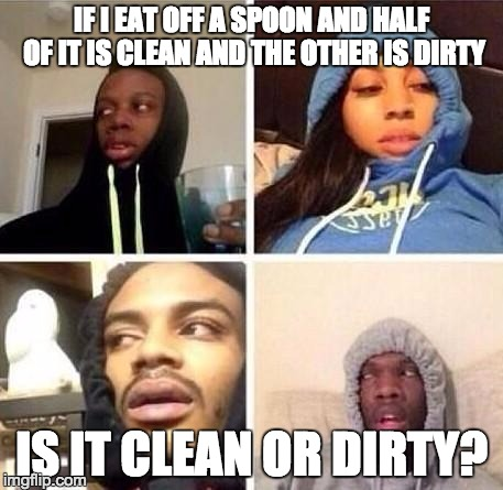 *Hits blunt | IF I EAT OFF A SPOON AND HALF OF IT IS CLEAN AND THE OTHER IS DIRTY IS IT CLEAN OR DIRTY? | image tagged in hits blunt | made w/ Imgflip meme maker
