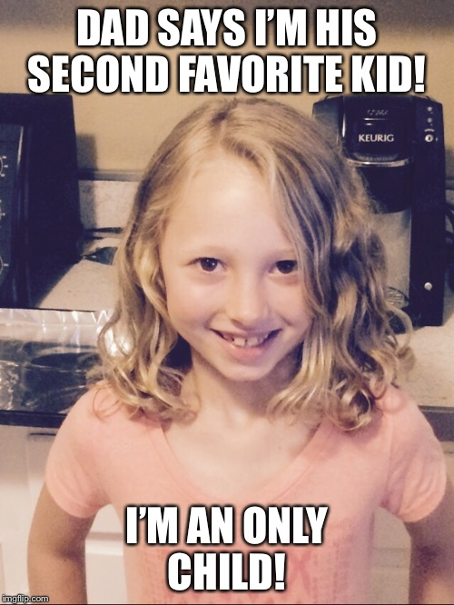 E is my kid!  | DAD SAYS I'M HIS SECOND FAVORITE KID! I'M AN ONLY CHILD! | image tagged in memes | made w/ Imgflip meme maker