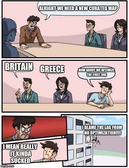 A new curated map? | ALRIGHT WE NEED A NEW CURATED MAP BRITAIN GREECE HOW ABOUT WE OPTIMIZE THE FIRST ONE I MEAN REALLY IT KINDA SUCKED I BLAME THE LAG FROM NO O | image tagged in memes,boardroom meeting suggestion,unturned | made w/ Imgflip meme maker