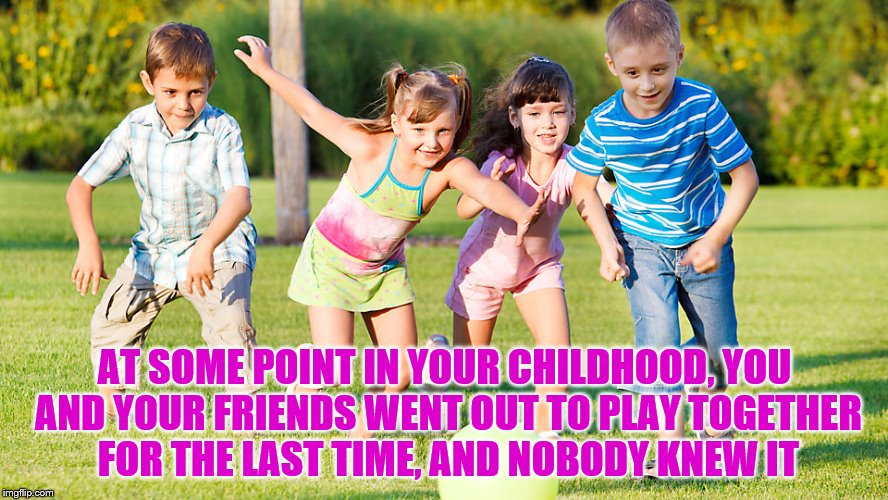 AT SOME POINT IN YOUR CHILDHOOD, YOU AND YOUR FRIENDS WENT OUT TO PLAY TOGETHER FOR THE LAST TIME, AND NOBODY KNEW IT | image tagged in friends,friendship,best friends | made w/ Imgflip meme maker