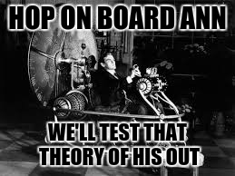 HOP ON BOARD ANN WE'LL TEST THAT THEORY OF HIS OUT | made w/ Imgflip meme maker