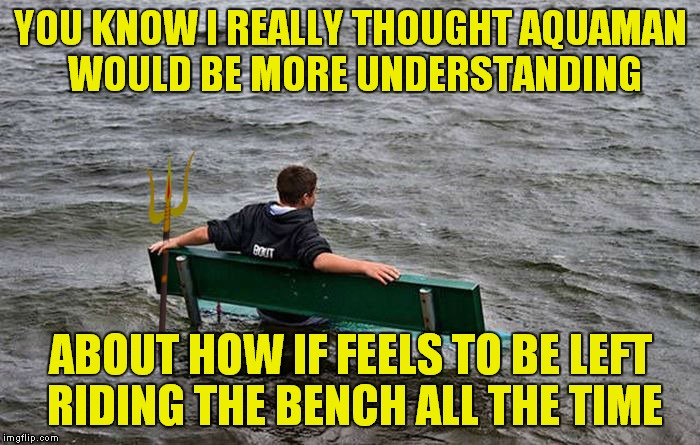 Stuck riding the brine... | YOU KNOW I REALLY THOUGHT AQUAMAN WOULD BE MORE UNDERSTANDING ABOUT HOW IF FEELS TO BE LEFT RIDING THE BENCH ALL THE TIME | image tagged in aquaman,riding,bench,i don't get it | made w/ Imgflip meme maker