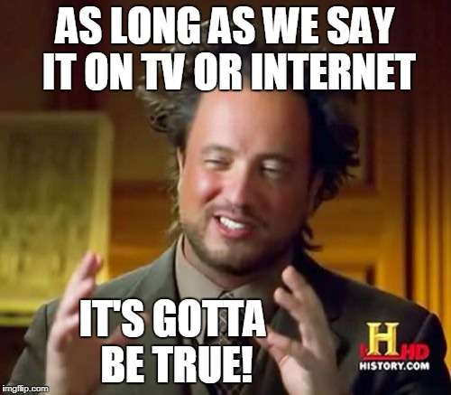 Ancient Aliens Meme | AS LONG AS WE SAY IT ON TV OR INTERNET IT'S GOTTA BE TRUE! | image tagged in memes,ancient aliens | made w/ Imgflip meme maker