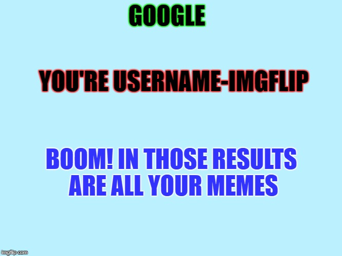 google your username | GOOGLE YOU'RE USERNAME-IMGFLIP BOOM! IN THOSE RESULTS ARE ALL YOUR MEMES | image tagged in blank | made w/ Imgflip meme maker