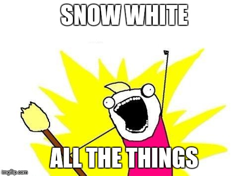 X All The Y Meme | SNOW WHITE ALL THE THINGS | image tagged in memes,x all the y | made w/ Imgflip meme maker