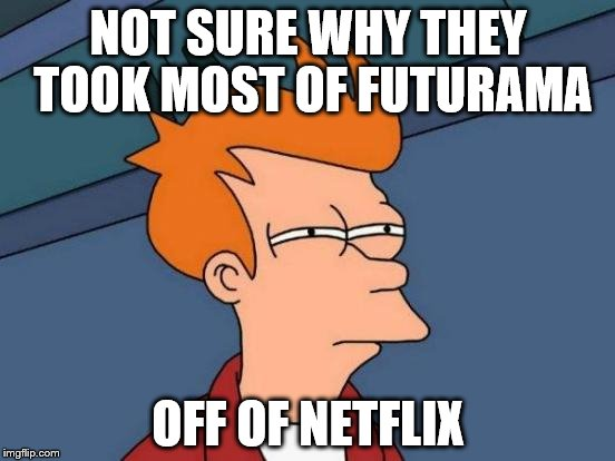 Everything up to season 7 was removed! | NOT SURE WHY THEY TOOK MOST OF FUTURAMA OFF OF NETFLIX | image tagged in memes,futurama fry | made w/ Imgflip meme maker
