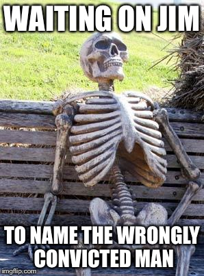 Waiting Skeleton Meme | WAITING ON JIM TO NAME THE WRONGLY CONVICTED MAN | image tagged in memes,waiting skeleton | made w/ Imgflip meme maker