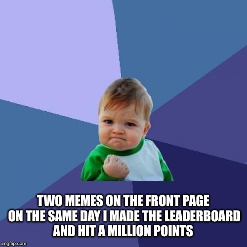 Success Kid Meme | TWO MEMES ON THE FRONT PAGE ON THE SAME DAY I MADE THE LEADERBOARD AND HIT A MILLION POINTS | image tagged in memes,success kid | made w/ Imgflip meme maker