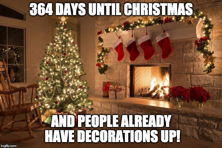 Not cool.  | 364 DAYS UNTIL CHRISTMAS AND PEOPLE ALREADY HAVE DECORATIONS UP! | image tagged in merry christmas,364,christmas,christmas lights | made w/ Imgflip meme maker
