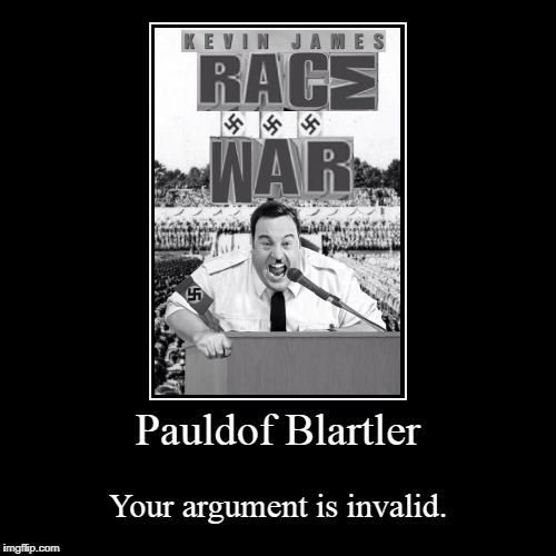 Pauldof Blartler | Your argument is invalid. | image tagged in funny,demotivationals,your argument is invalid,hitler | made w/ Imgflip demotivational maker