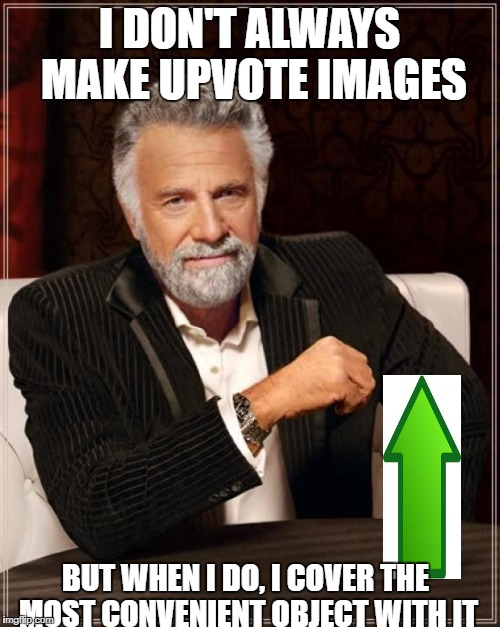 The Most Interesting Man In The World Meme | I DON'T ALWAYS MAKE UPVOTE IMAGES BUT WHEN I DO, I COVER THE MOST CONVENIENT OBJECT WITH IT | image tagged in memes,the most interesting man in the world | made w/ Imgflip meme maker