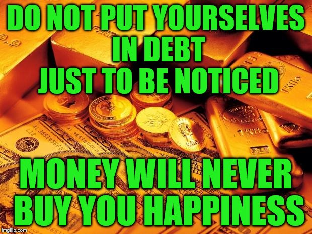 DO NOT PUT YOURSELVES IN DEBT JUST TO BE NOTICED MONEY WILL NEVER BUY YOU HAPPINESS | image tagged in rather be rich | made w/ Imgflip meme maker