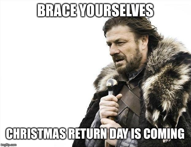 Brace Yourselves X is Coming Meme | BRACE YOURSELVES CHRISTMAS RETURN DAY IS COMING | image tagged in memes,brace yourselves x is coming | made w/ Imgflip meme maker