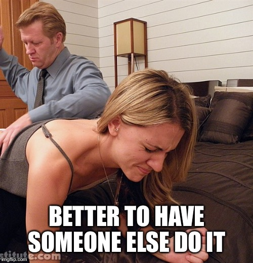BETTER TO HAVE SOMEONE ELSE DO IT | made w/ Imgflip meme maker