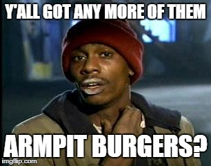 Y'all Got Any More Of That Meme | Y'ALL GOT ANY MORE OF THEM ARMPIT BURGERS? | image tagged in memes,yall got any more of | made w/ Imgflip meme maker